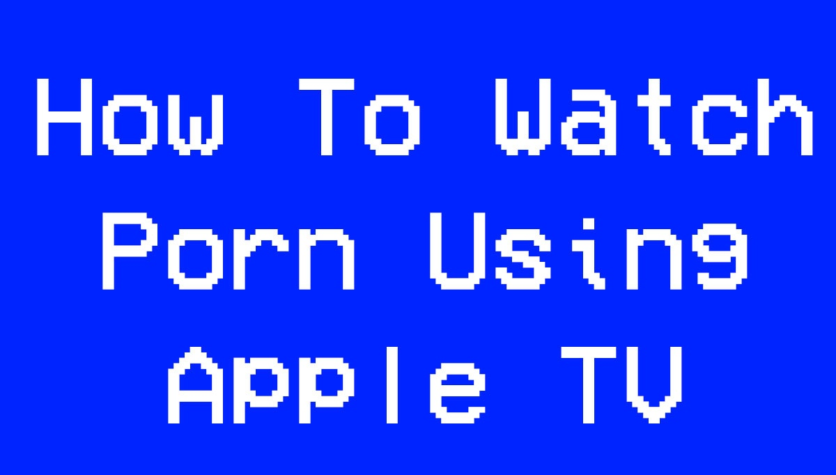 How To Watch Porn Using Apple TV